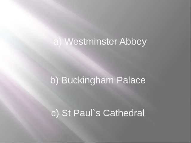 a) Westminster Abbey b) Buckingham Palace c) St Paul`s Cathedral
