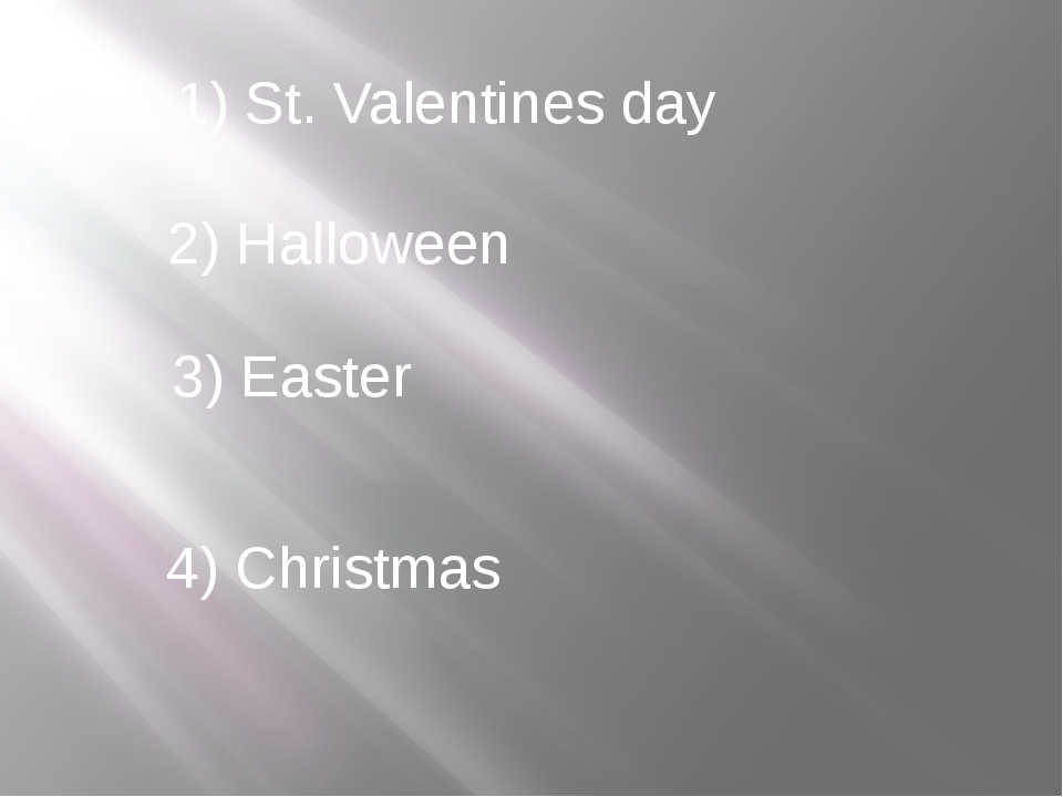 1) St. Valentines day 2) Halloween 3) Easter 4) Christmas