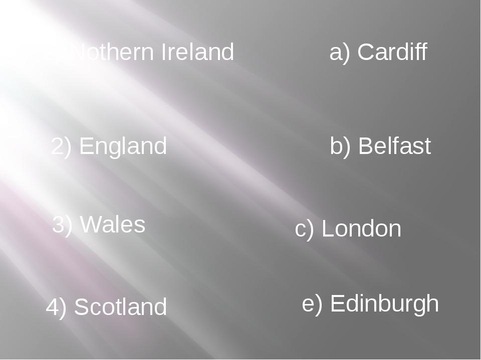 1) Nothern Ireland 2) England 3) Wales 4) Scotland a) Cardiff b) Belfast c) L...