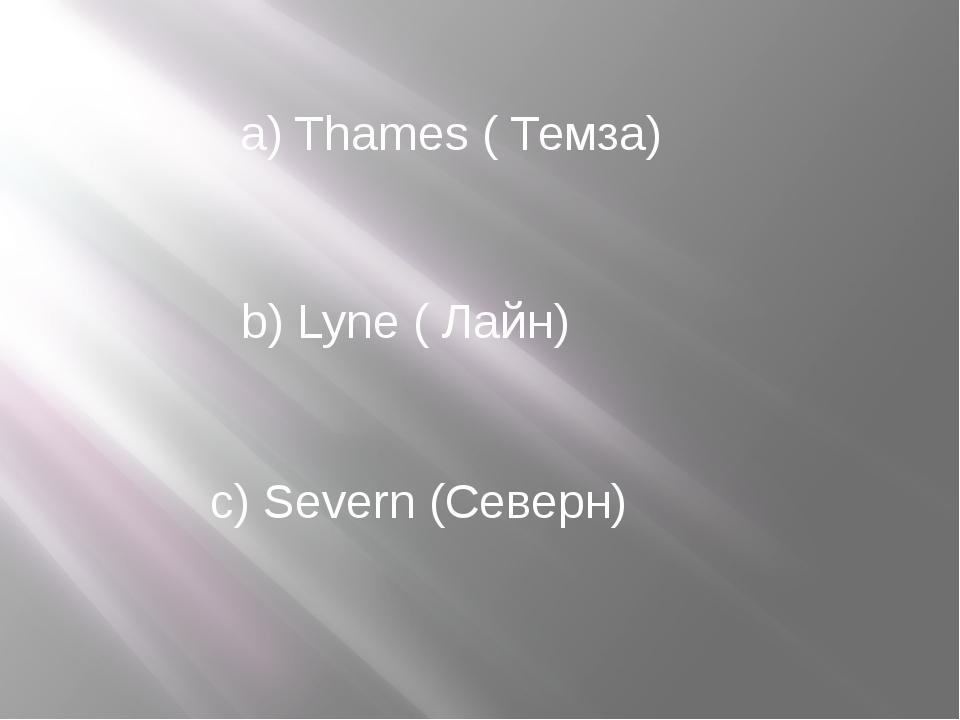 a) Thames ( Темза) b) Lyne ( Лайн) c) Severn (Северн)