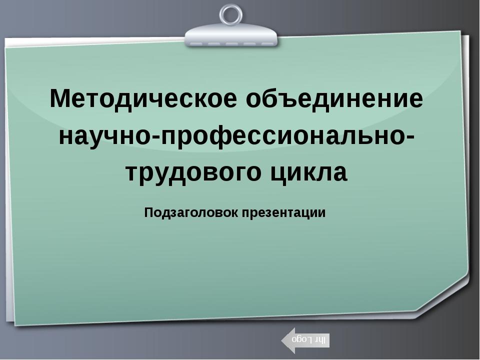 Методическое объединение научно-профессионально-трудового цикла Подзаголовок...