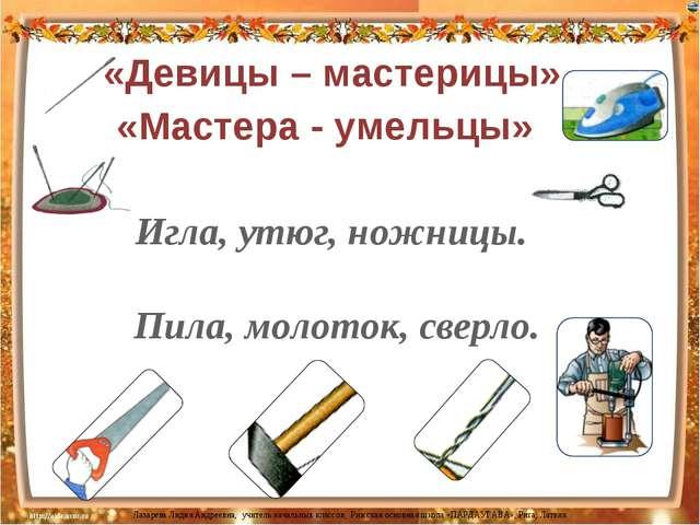 Игла, утюг, ножницы. «Девицы – мастерицы» «Мастера - умельцы» Пила, молоток,...