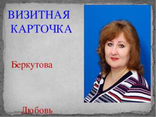 ВИЗИТНАЯ КАРТОЧКА Беркутова Любовь Евгеньевна