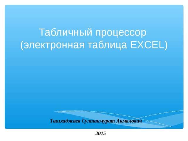 Табличный процессор (электронная таблица EXCEL) Ташхаджаев Султанмурат Акмало...