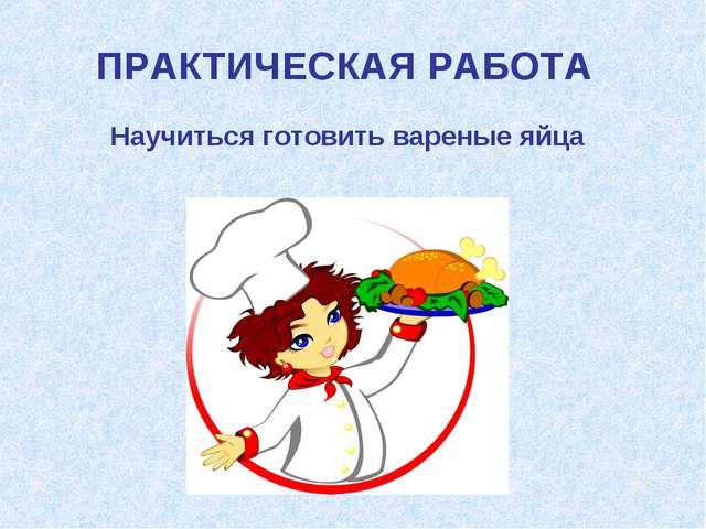 Научиться готовить вареные яйца ПРАКТИЧЕСКАЯ РАБОТА
