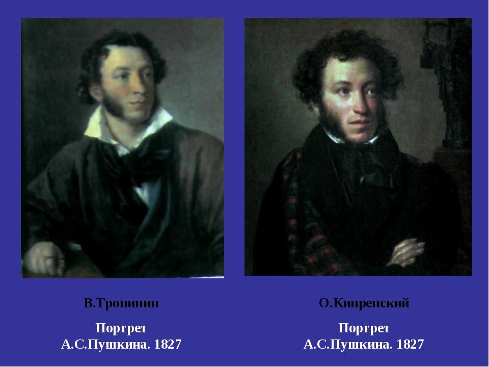 В.Тропинин Портрет А.С.Пушкина. 1827 О.Кипренский Портрет А.С.Пушкина. 1827