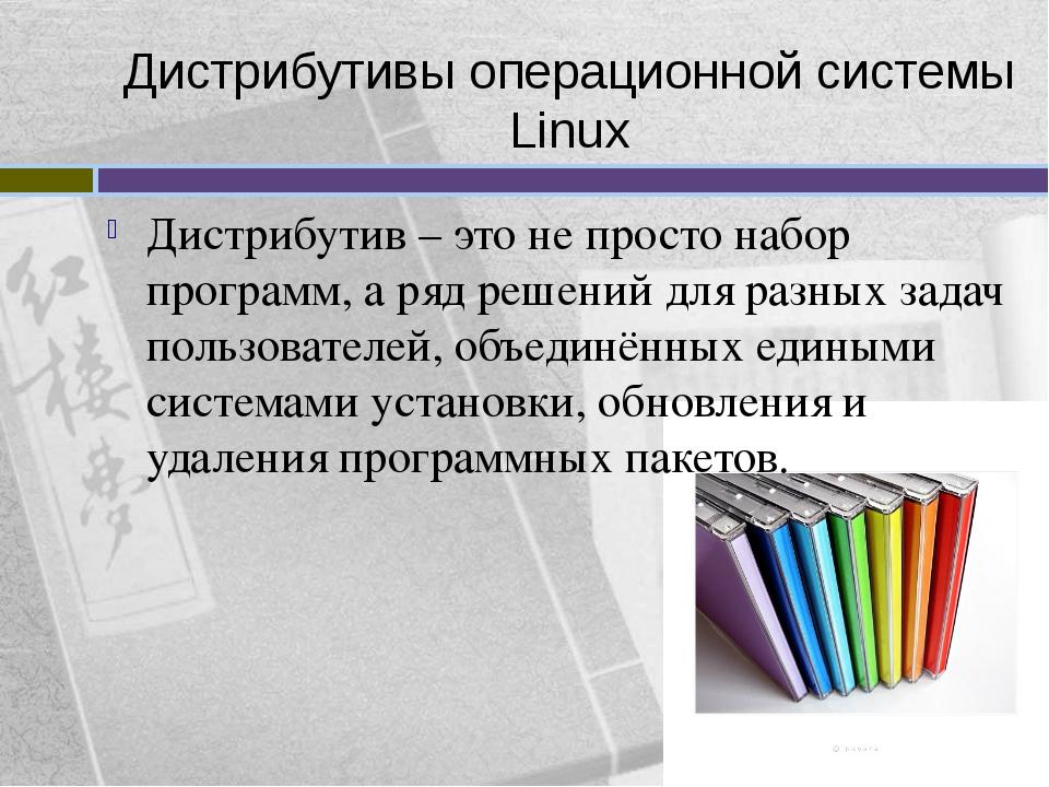 Дистрибутивы операционной системы Linux Дистрибутив – это не просто набор про...