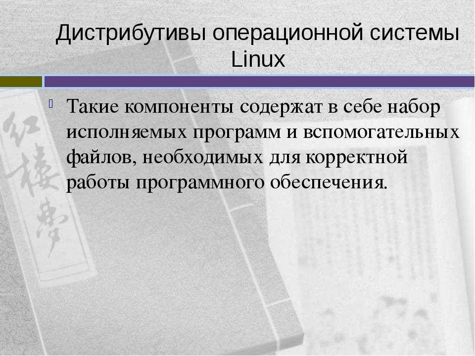 Дистрибутивы операционной системы Linux Такие компоненты содержат в себе набо...