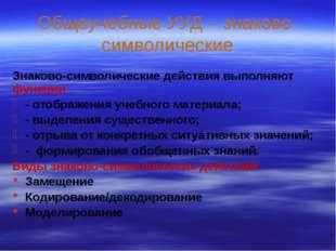 Общеучебные УУД – знаково-символические Знаково-символические действия выполн