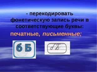 - перекодировать фонетическую запись речи в соответствующие буквы: печатные,