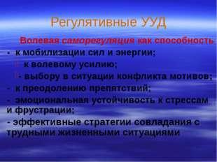 Регулятивные УУД  Волевая саморегуляция как способность - к мобилизации сил