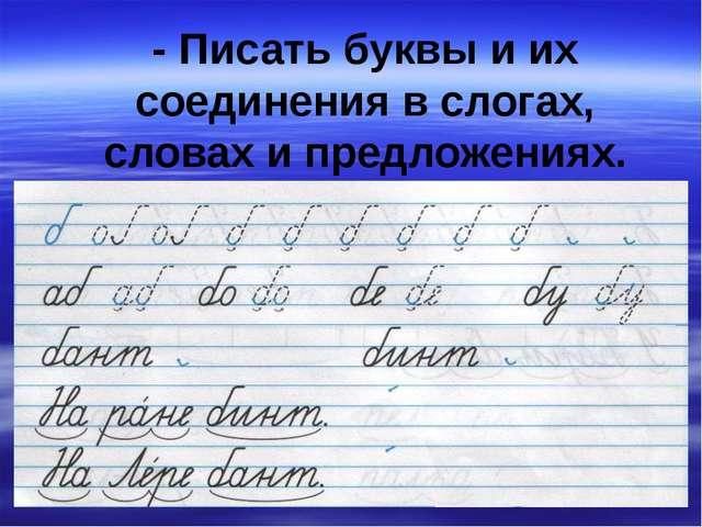 - Писать буквы и их соединения в слогах, словах и предложениях.