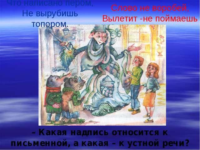 Что написано пером, Не вырубишь топором. Слово не воробей, Вылетит -не поймае...