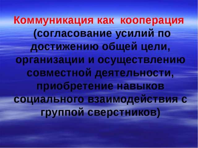 Коммуникация как кооперация (согласование усилий по достижению общей цели, ор...