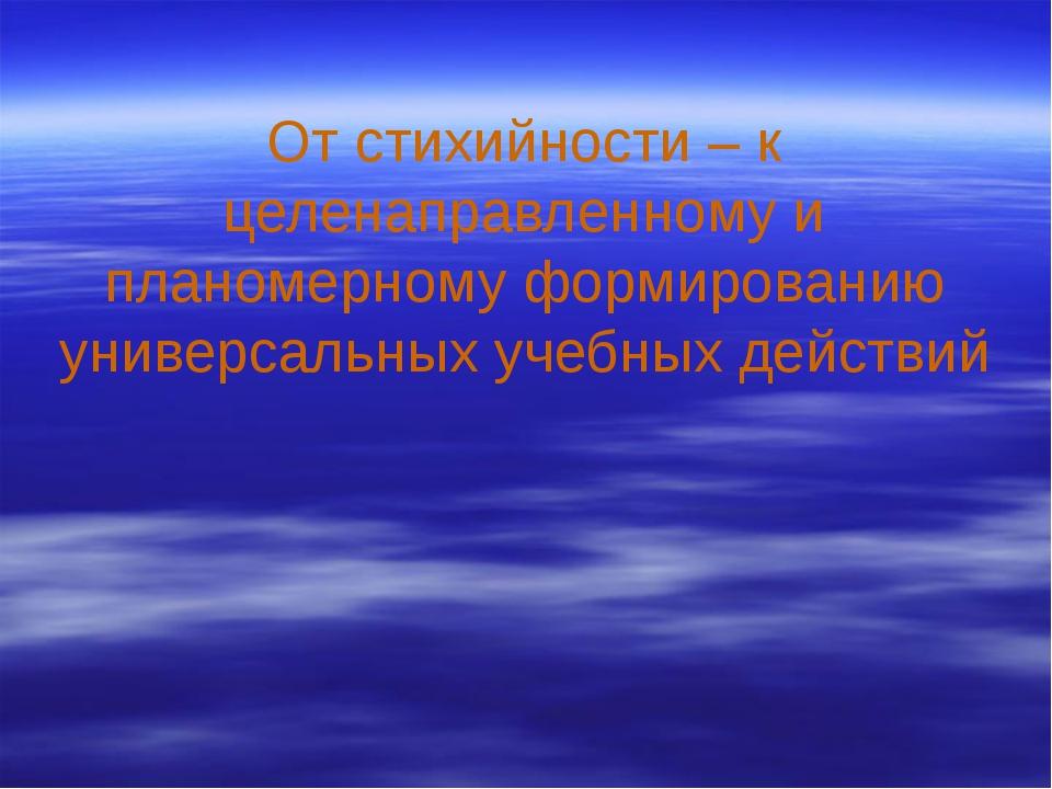 От стихийности – к целенаправленному и планомерному формированию универсальн...