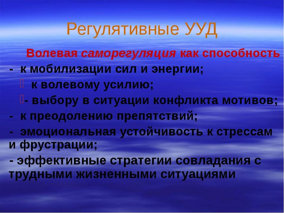 Регулятивные УУД  Волевая саморегуляция как способность - к мобилизации сил...