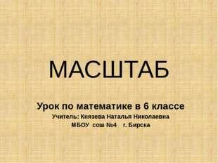 МАСШТАБ Урок по математике в 6 классе Учитель: Князева Наталья Николаевна МБО
