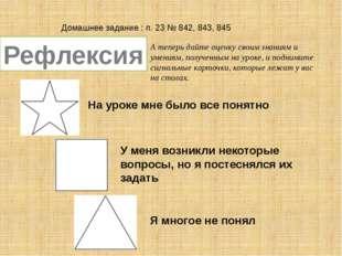 Домашнее задание : п. 23 № 842, 843, 845 Рефлексия А теперь дайте оценку свои