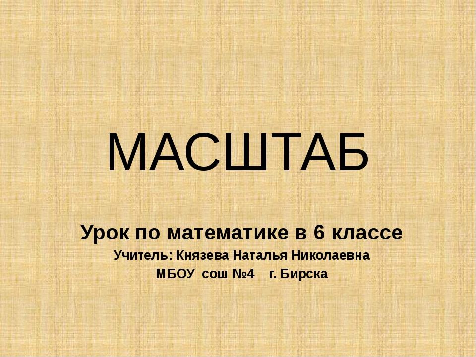 МАСШТАБ Урок по математике в 6 классе Учитель: Князева Наталья Николаевна МБО...
