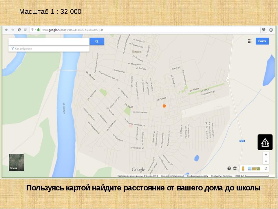 Масштаб 1 : 32 000 Пользуясь картой найдите расстояние от вашего дома до школы
