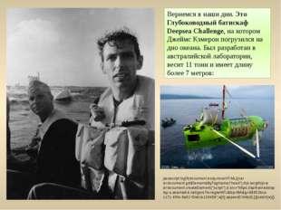 Вернемся в наши дни.Это Глубоководный батискаф Deepsea Challenge, на котором
