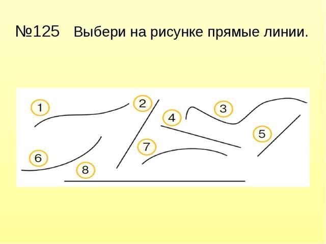 №125 Выбери на рисунке прямые линии.