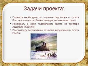 Задачи проекта: Показать необходимость создания ледокольного флота России в с
