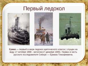 Первый ледокол Ермак— первый в мире ледокол арктического класса ( спущен на