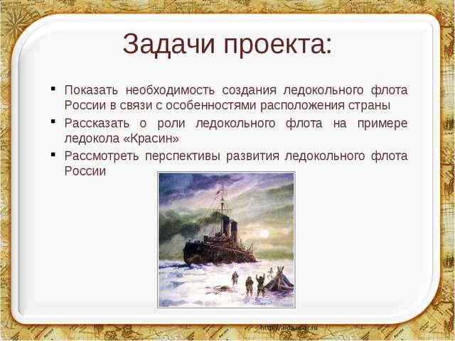 Задачи проекта: Показать необходимость создания ледокольного флота России в с...