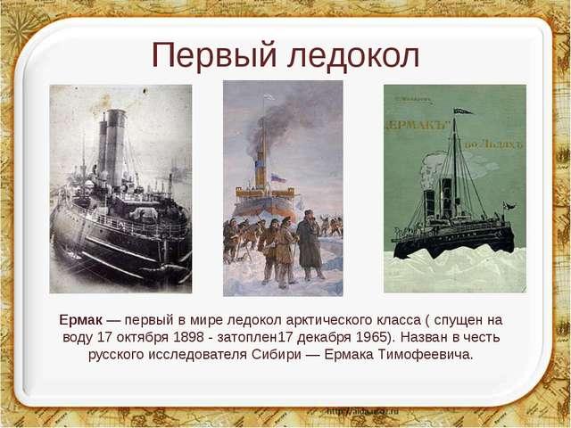 Первый ледокол Ермак— первый в мире ледокол арктического класса ( спущен на...