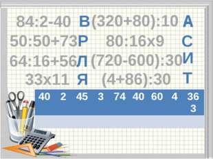 А С И Т Я Л Р В А 84:2-40 50:50+73 (720-600):30 33х11 (320+80):10 80:16х9 (4+