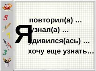Я повторил(а) … узнал(а) … удивился(ась) … хочу еще узнать…