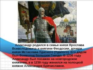 Александр родился в семье князя Ярослава Всеволодовича и княгини Феодосии, д