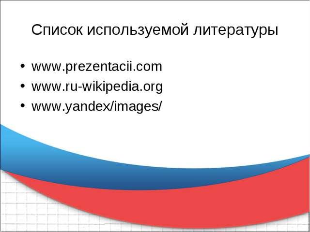Список используемой литературы www.prezentacii.com www.ru-wikipedia.org www.y...