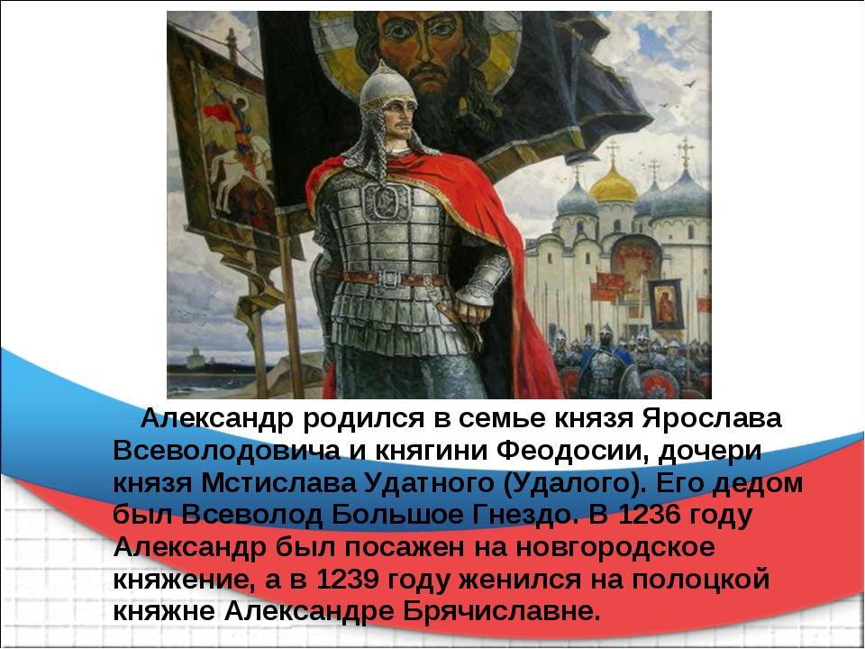 Александр родился в семье князя Ярослава Всеволодовича и княгини Феодосии, д...