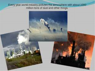 Every year world industry pollutes the atmosphere with about 1000 million ton