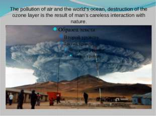 The pollution of air and the world's ocean, destruction of the ozone layer is