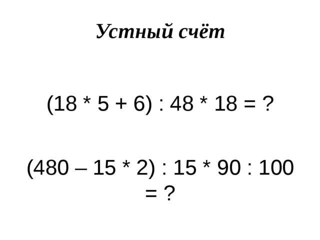 Устный счёт (18 * 5 + 6) : 48 * 18 = ? (480 – 15 * 2) : 15 * 90 : 100 = ?