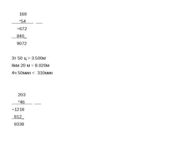 168 *54 +672 840_ 9072 3т 50 ц > 3.500кг 8км 20 м = 8.020м 4ч 50мин < 310мин...