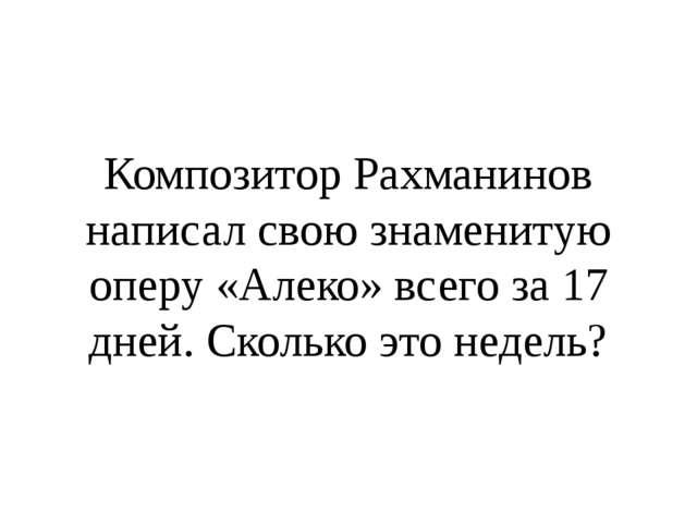 Композитор Рахманинов написал свою знаменитую оперу «Алеко» всего за 17 дней...