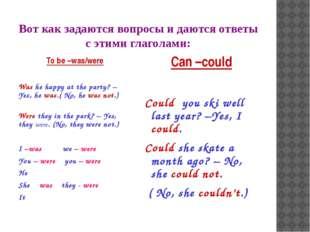 Вот как задаются вопросы и даются ответы с этими глаголами: To be –was/were W