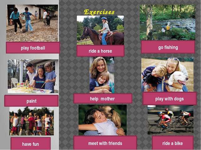 Exercises play football go fishing ride a horse paint have fun play with dogs...