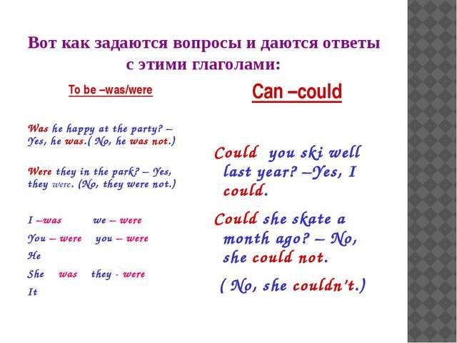 Вот как задаются вопросы и даются ответы с этими глаголами: To be –was/were W...