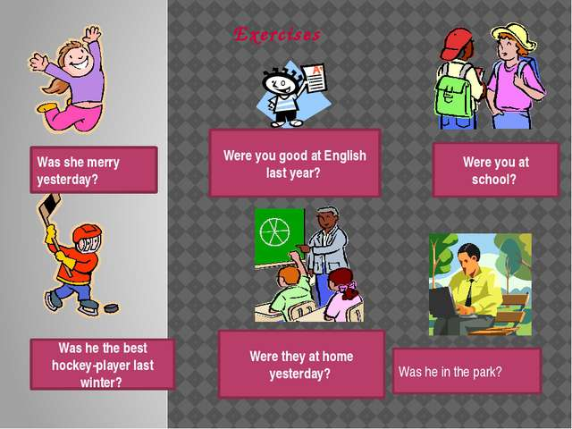 Exercises Was she merry yesterday? Were you good at English last year? Were y...