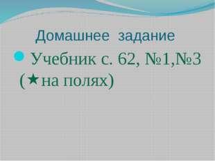 Домашнее задание Учебник с. 62, №1,№3 (на полях)