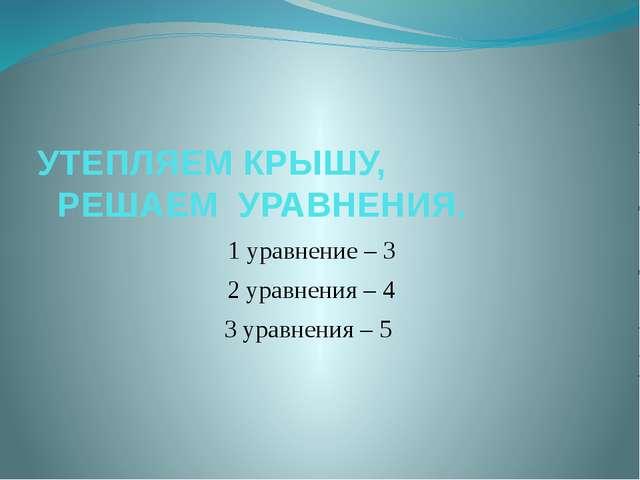 УТЕПЛЯЕМ КРЫШУ, РЕШАЕМ УРАВНЕНИЯ. 1 уравнение – 3 2 уравнения – 4 3 уравнения...