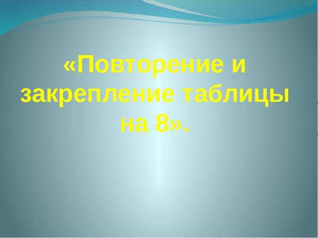 «Повторение и закрепление таблицы на 8».