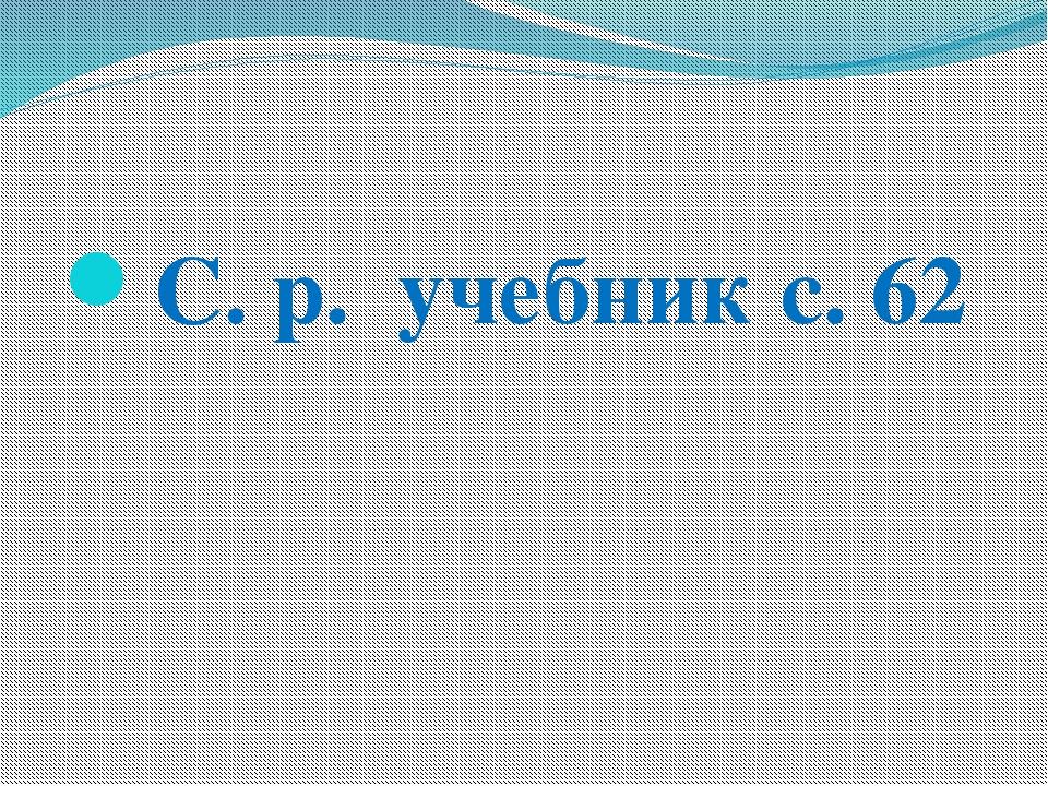 С. р. учебник с. 62
