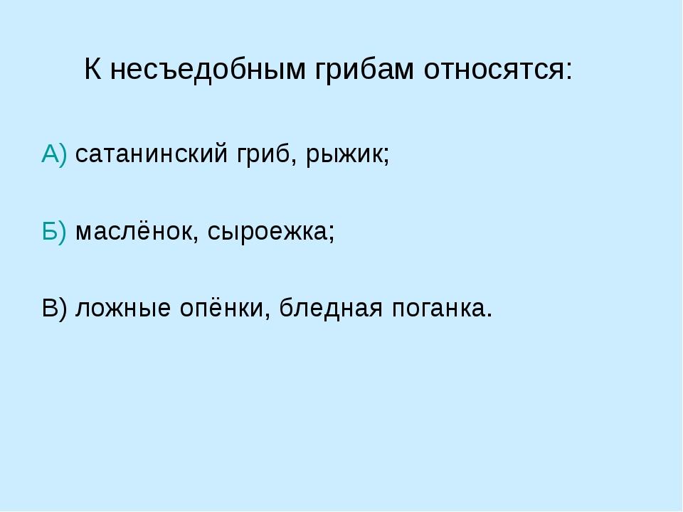 К несъедобным грибам относятся: А) сатанинский гриб, рыжик; Б) маслёнок, сыро...