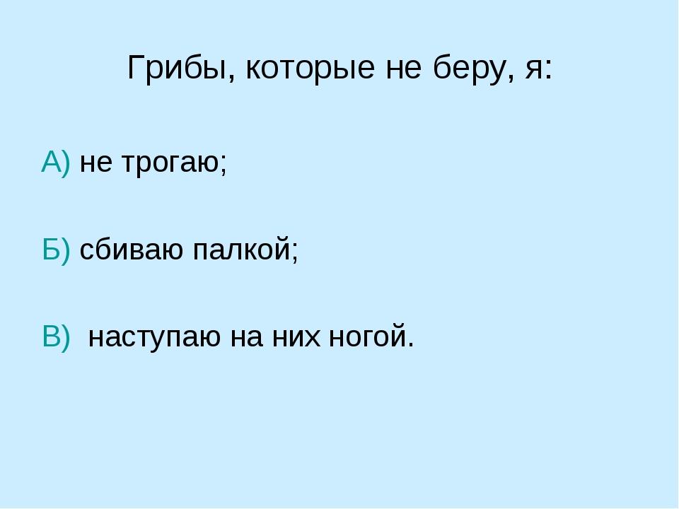 Грибы, которые не беру, я: А) не трогаю; Б) сбиваю палкой; В) наступаю на них...